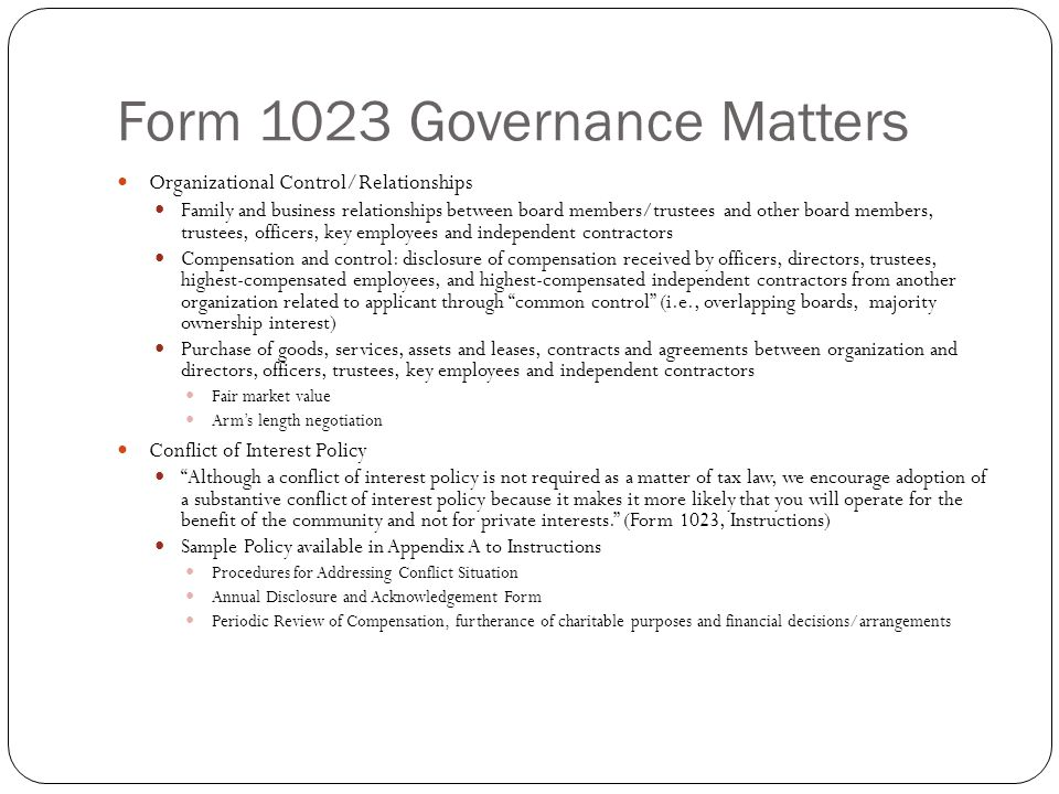 Form 1023 Governance Matters Organizational Control/Relationships Family and business relationships between board members/trustees and other board members, trustees, officers, key employees and independent contractors Compensation and control: disclosure of compensation received by officers, directors, trustees, highest-compensated employees, and highest-compensated independent contractors from another organization related to applicant through common control (i.e., overlapping boards, majority ownership interest) Purchase of goods, services, assets and leases, contracts and agreements between organization and directors, officers, trustees, key employees and independent contractors Fair market value Arm's length negotiation Conflict of Interest Policy Although a conflict of interest policy is not required as a matter of tax law, we encourage adoption of a substantive conflict of interest policy because it makes it more likely that you will operate for the benefit of the community and not for private interests. (Form 1023, Instructions) Sample Policy available in Appendix A to Instructions Procedures for Addressing Conflict Situation Annual Disclosure and Acknowledgement Form Periodic Review of Compensation, furtherance of charitable purposes and financial decisions/arrangements