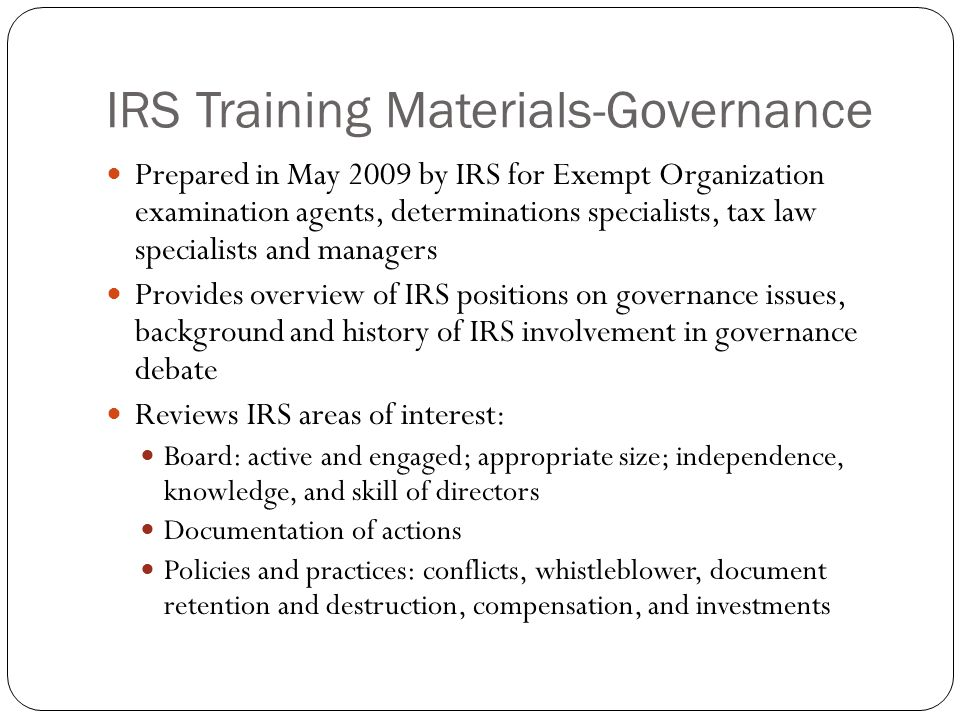 IRS Training Materials-Governance Prepared in May 2009 by IRS for Exempt Organization examination agents, determinations specialists, tax law specialists and managers Provides overview of IRS positions on governance issues, background and history of IRS involvement in governance debate Reviews IRS areas of interest: Board: active and engaged; appropriate size; independence, knowledge, and skill of directors Documentation of actions Policies and practices: conflicts, whistleblower, document retention and destruction, compensation, and investments