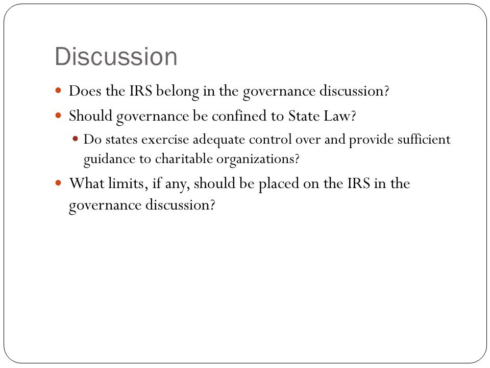 Discussion Does the IRS belong in the governance discussion? Should governance be confined to State Law? Do states exercise adequate control over and