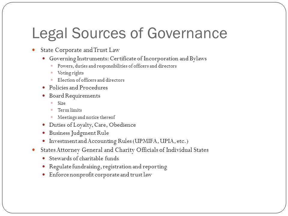 Legal Sources of Governance State Corporate and Trust Law Governing Instruments: Certificate of Incorporation and Bylaws Powers, duties and responsibilities of officers and directors Voting rights Election of officers and directors Policies and Procedures Board Requirements Size Term limits Meetings and notice thereof Duties of Loyalty, Care, Obedience Business Judgment Rule Investment and Accounting Rules (UPMIFA, UPIA, etc.) States Attorney General and Charity Officials of Individual States Stewards of charitable funds Regulate fundraising, registration and reporting Enforce nonprofit corporate and trust law