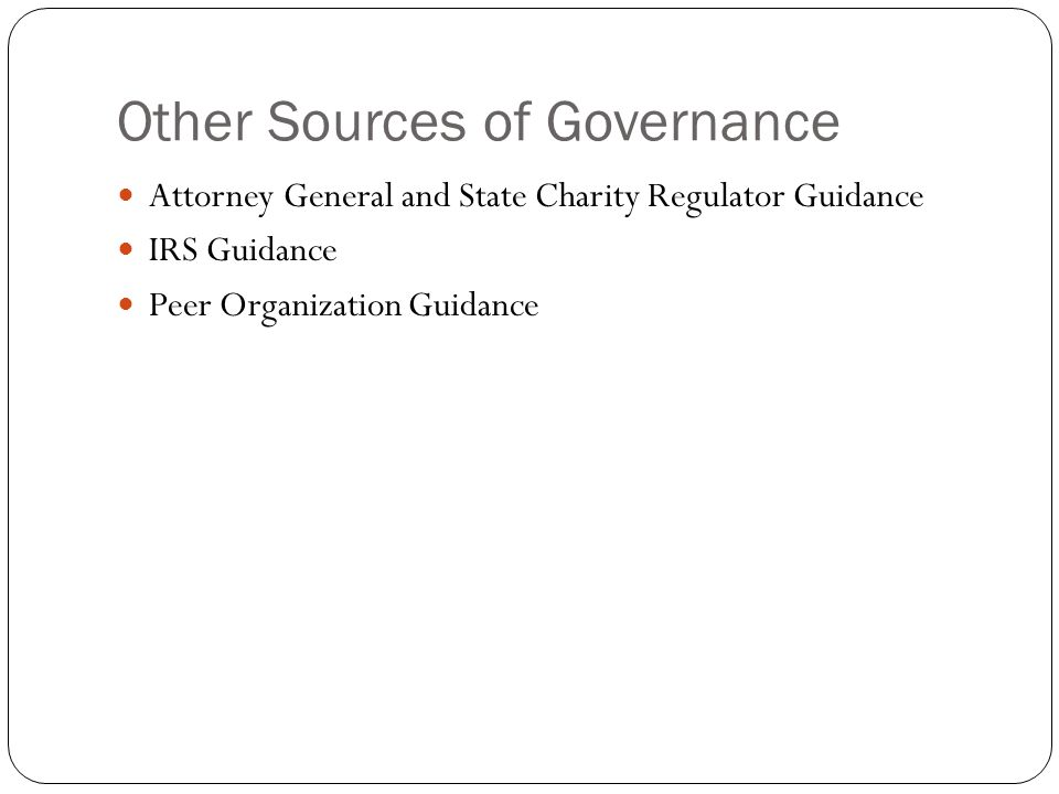 Other Sources of Governance Attorney General and State Charity Regulator Guidance IRS Guidance Peer Organization Guidance