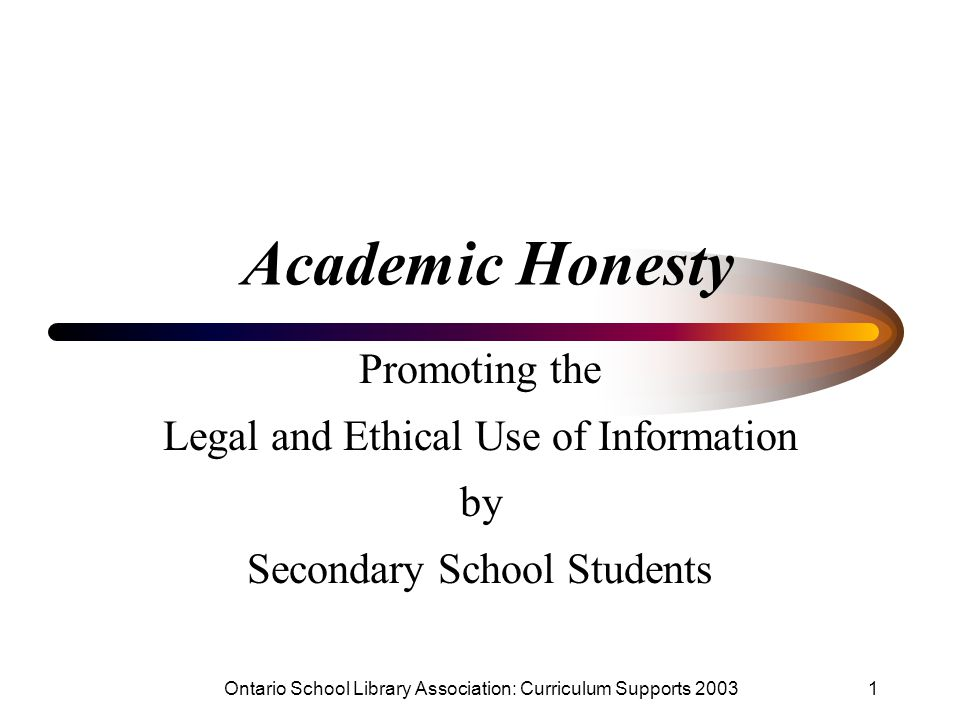 Ontario School Library Association: Curriculum Supports 20031 Academic Honesty Promoting the Legal and Ethical Use of Information by Secondary School