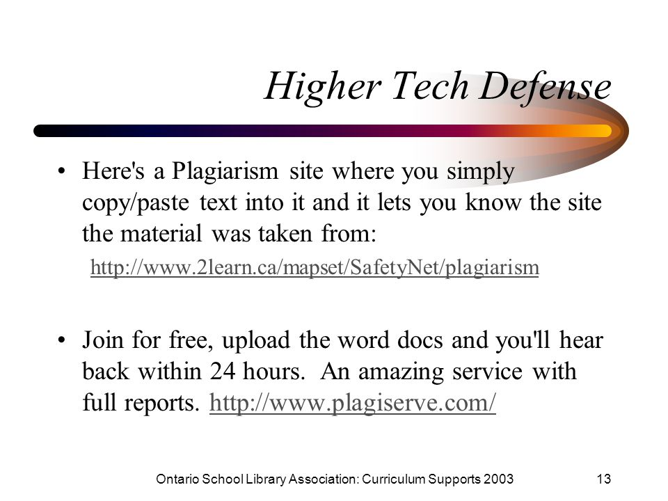 Ontario School Library Association: Curriculum Supports 200313 Higher Tech Defense Here s a Plagiarism site where you simply copy/paste text into it and it lets you know the site the material was taken from: http://www.2learn.ca/mapset/SafetyNet/plagiarism Join for free, upload the word docs and you ll hear back within 24 hours.