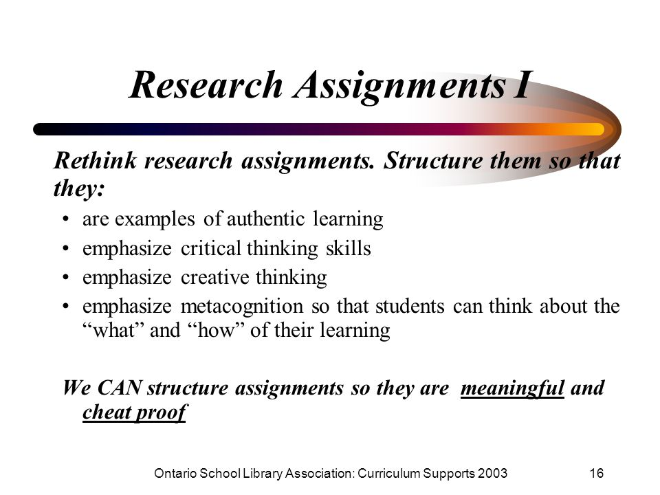 Ontario School Library Association: Curriculum Supports 200316 Research Assignments I Rethink research assignments. Structure them so that they: are e