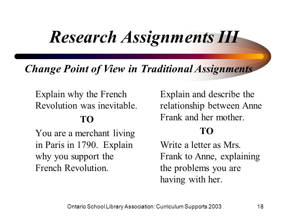 Ontario School Library Association: Curriculum Supports 200318 Research Assignments III Explain why the French Revolution was inevitable. TO You are a