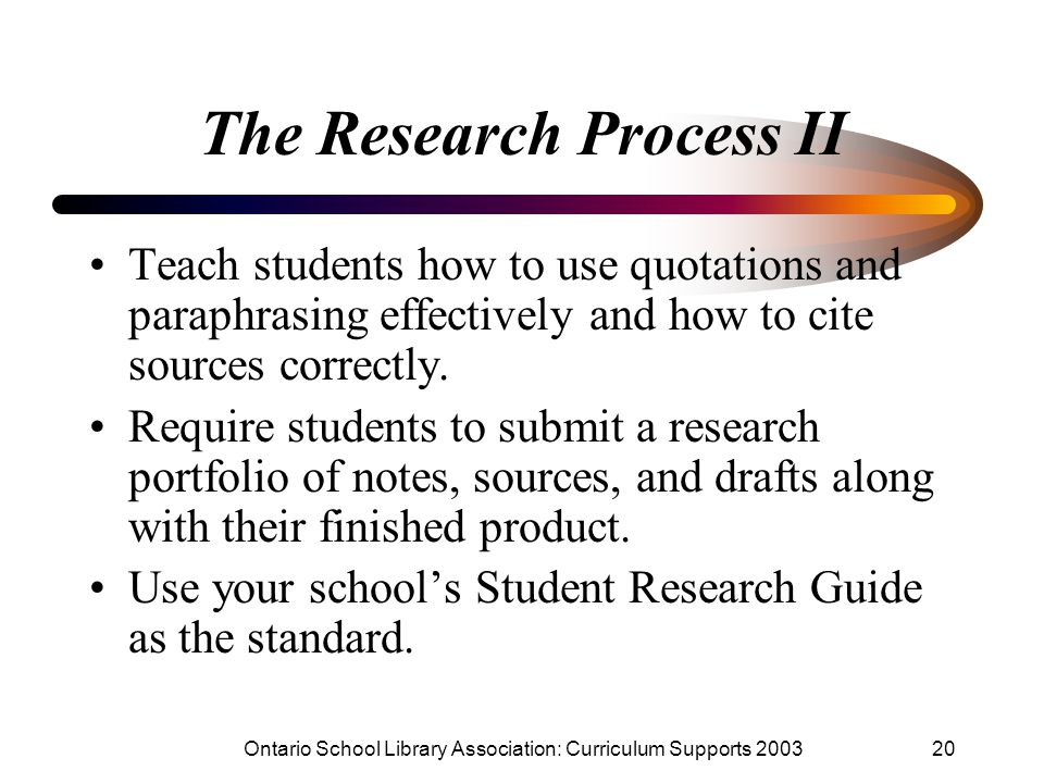 Ontario School Library Association: Curriculum Supports 200320 The Research Process II Teach students how to use quotations and paraphrasing effectively and how to cite sources correctly.