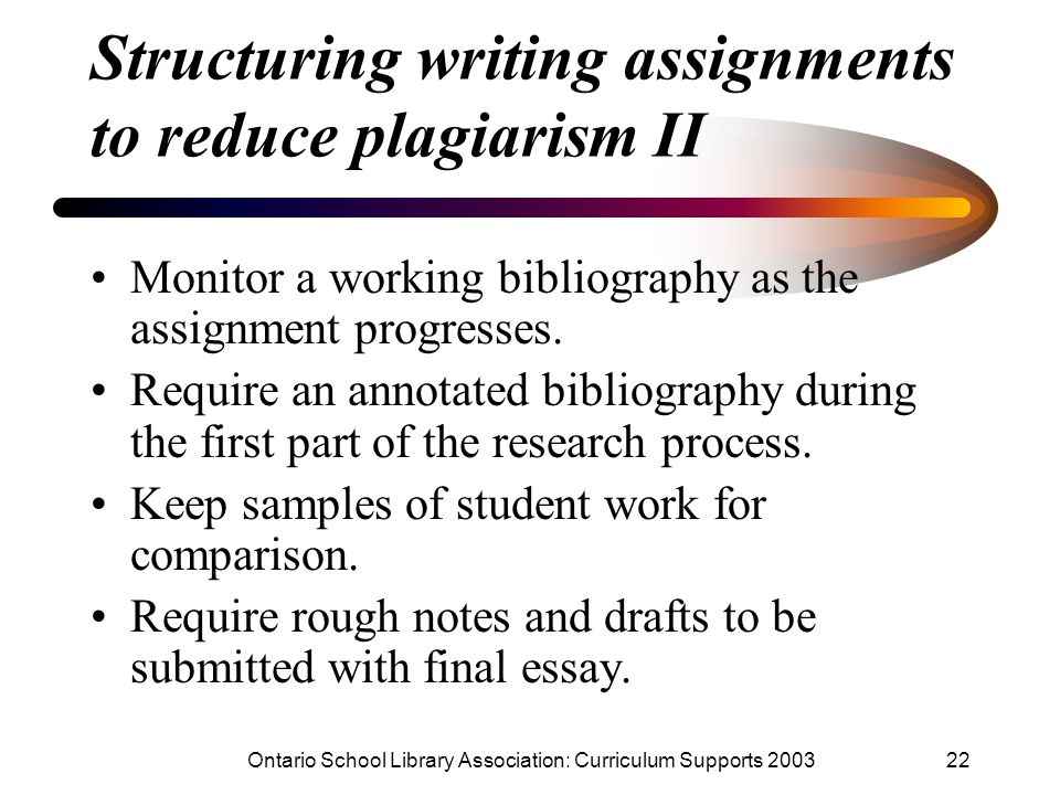 Ontario School Library Association: Curriculum Supports 200322 Structuring writing assignments to reduce plagiarism II Monitor a working bibliography as the assignment progresses.
