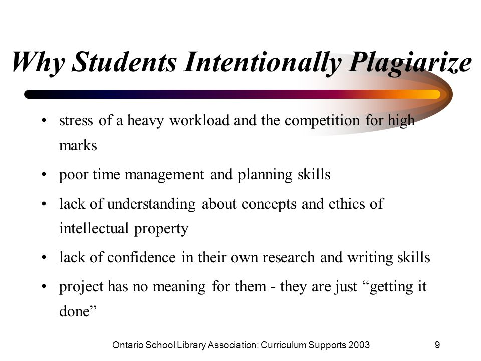 Ontario School Library Association: Curriculum Supports 20039 Why Students Intentionally Plagiarize stress of a heavy workload and the competition for high marks poor time management and planning skills lack of understanding about concepts and ethics of intellectual property lack of confidence in their own research and writing skills project has no meaning for them - they are just getting it done