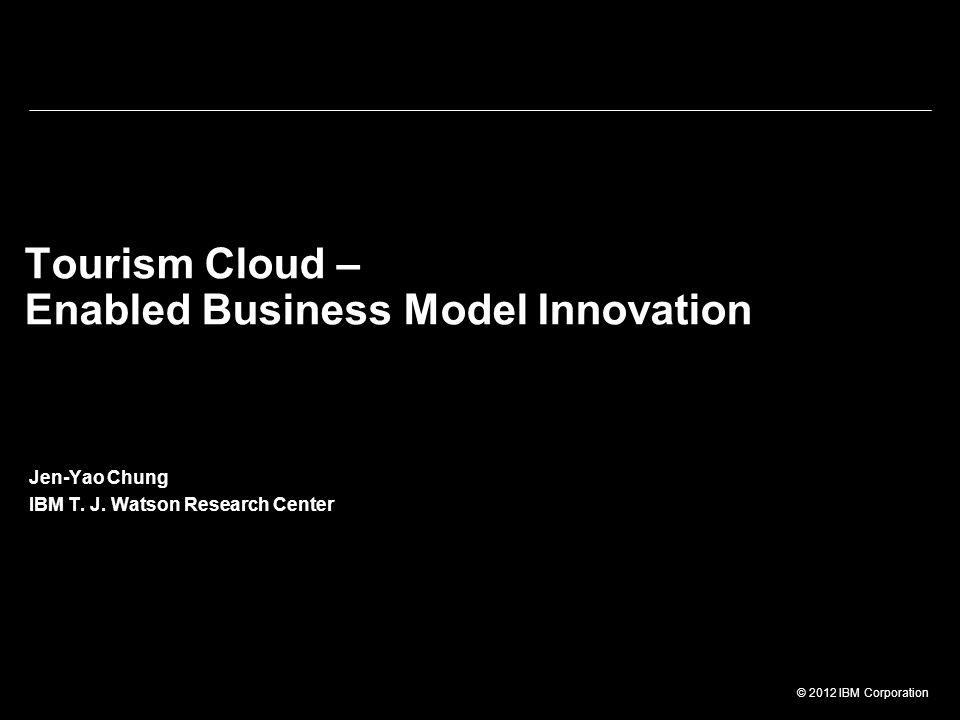 © 2012 IBM Corporation Tourism Cloud – Enabled Business Model Innovation Jen-Yao Chung IBM T. J. Watson Research Center