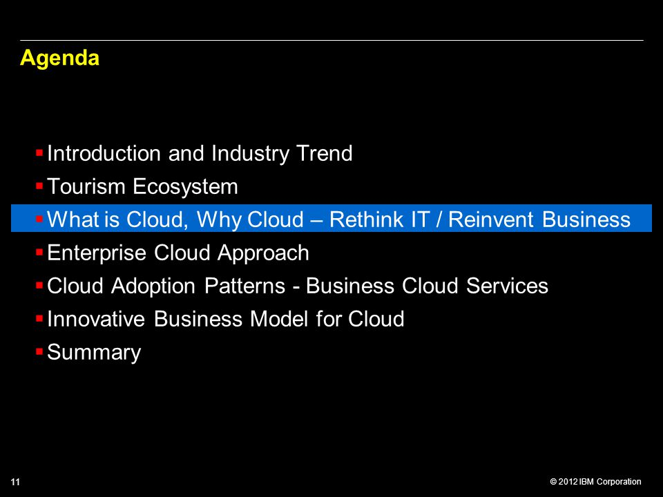 © 2012 IBM Corporation 11 Agenda  Introduction and Industry Trend  Tourism Ecosystem  What is Cloud, Why Cloud – Rethink IT / Reinvent Business  Enterprise Cloud Approach  Cloud Adoption Patterns - Business Cloud Services  Innovative Business Model for Cloud  Summary