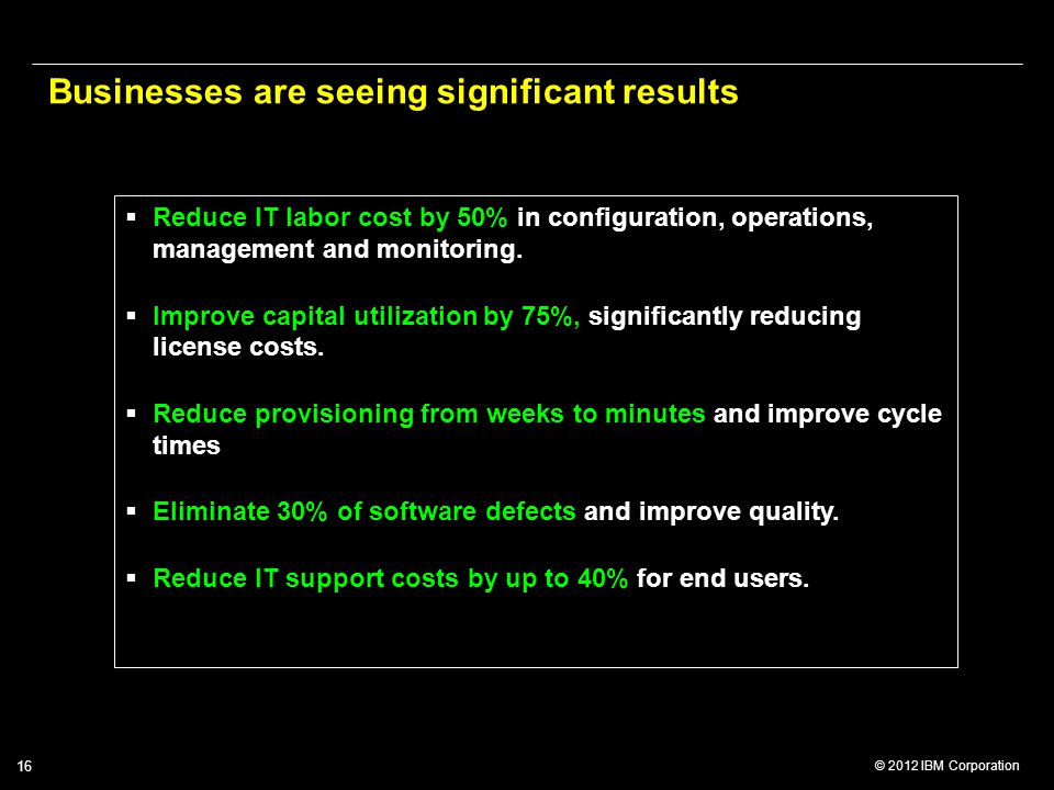 © 2012 IBM Corporation 16 Businesses are seeing significant results  Reduce IT labor cost by 50% in configuration, operations, management and monitor