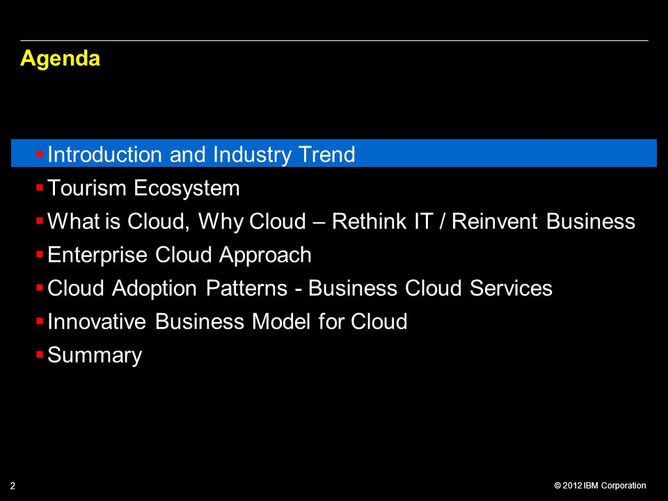 © 2012 IBM Corporation 2 Agenda  Introduction and Industry Trend  Tourism Ecosystem  What is Cloud, Why Cloud – Rethink IT / Reinvent Business  Enterprise Cloud Approach  Cloud Adoption Patterns - Business Cloud Services  Innovative Business Model for Cloud  Summary