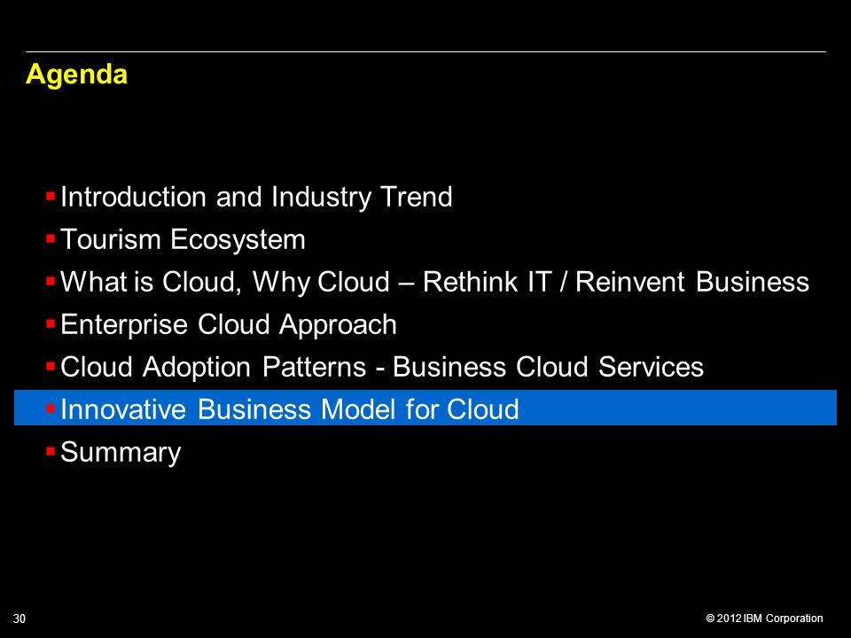 © 2012 IBM Corporation 30 Agenda  Introduction and Industry Trend  Tourism Ecosystem  What is Cloud, Why Cloud – Rethink IT / Reinvent Business  Enterprise Cloud Approach  Cloud Adoption Patterns - Business Cloud Services  Innovative Business Model for Cloud  Summary