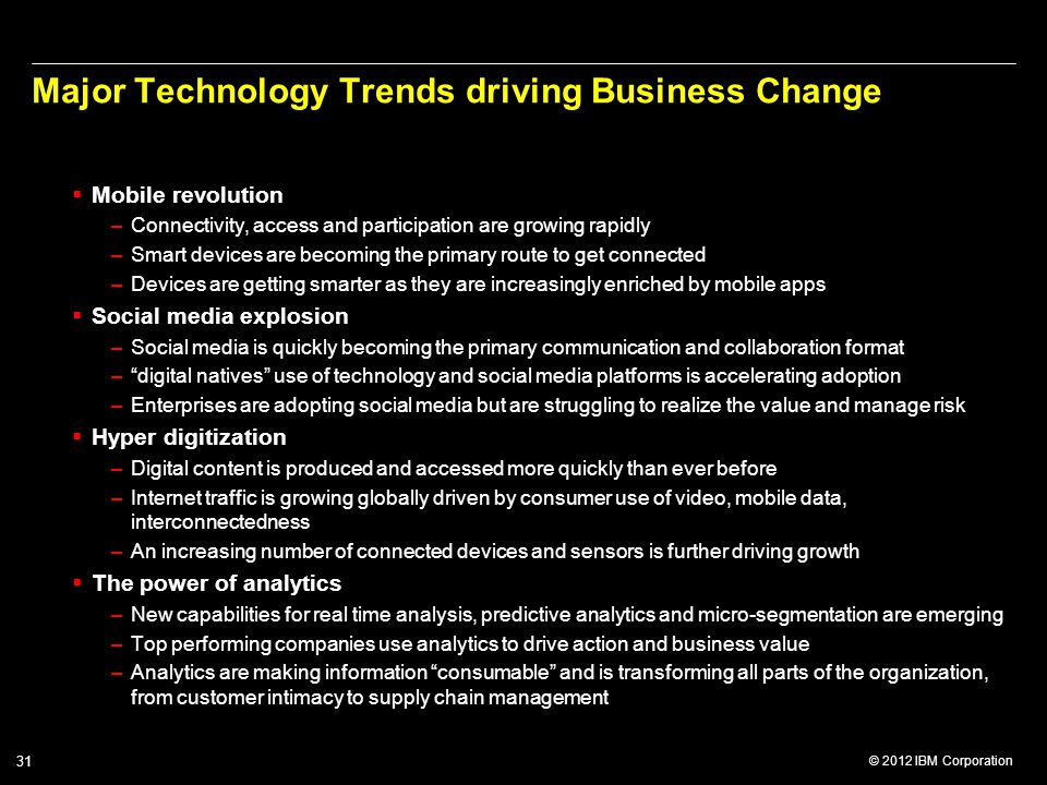 © 2012 IBM Corporation 31 Major Technology Trends driving Business Change  Mobile revolution –Connectivity, access and participation are growing rapi