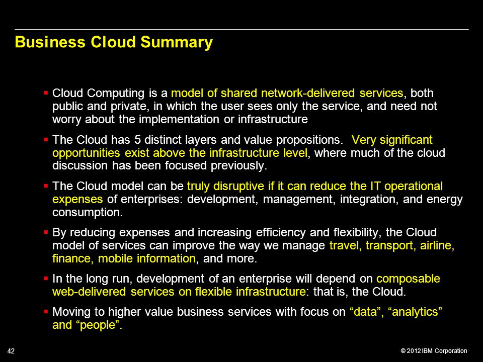 © 2012 IBM Corporation 42 Business Cloud Summary  Cloud Computing is a model of shared network-delivered services, both public and private, in which the user sees only the service, and need not worry about the implementation or infrastructure  The Cloud has 5 distinct layers and value propositions.