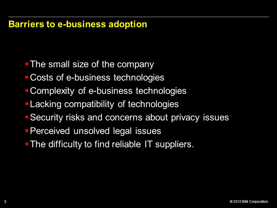 © 2012 IBM Corporation 5 Barriers to e-business adoption  The small size of the company  Costs of e-business technologies  Complexity of e-business technologies  Lacking compatibility of technologies  Security risks and concerns about privacy issues  Perceived unsolved legal issues  The difficulty to find reliable IT suppliers.