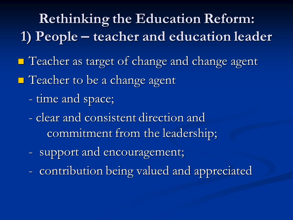 Rethinking the Education Reform: 1) People – teacher and education leader Teacher as target of change and change agent Teacher as target of change and