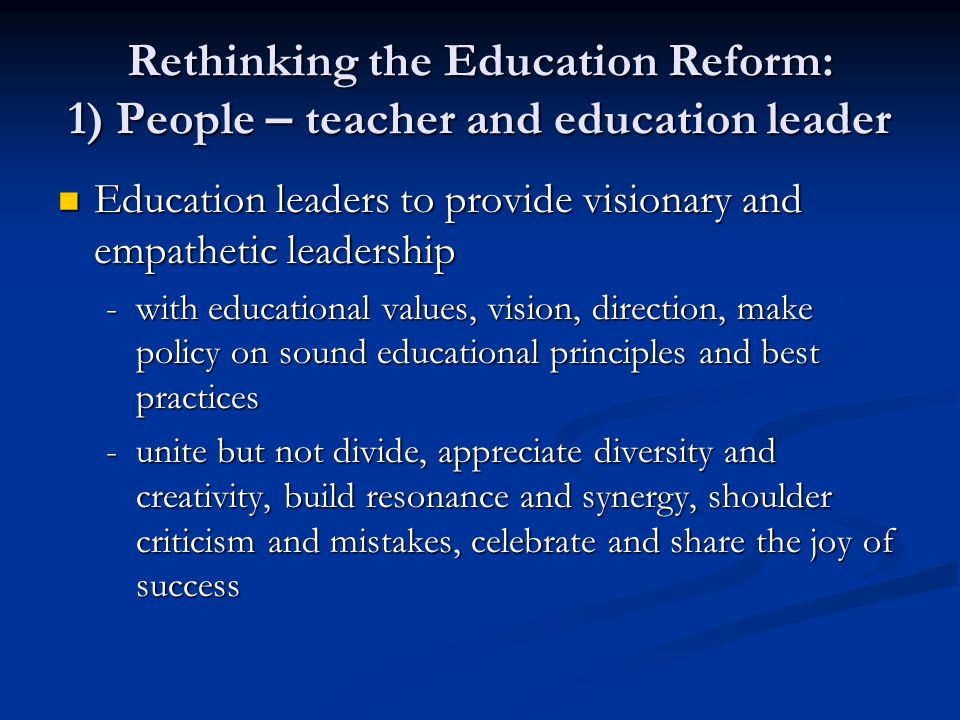 Rethinking the Education Reform: 1) People – teacher and education leader Education leaders to provide visionary and empathetic leadership Education leaders to provide visionary and empathetic leadership -with educational values, vision, direction, make policy on sound educational principles and best practices -unite but not divide, appreciate diversity and creativity, build resonance and synergy, shoulder criticism and mistakes, celebrate and share the joy of success