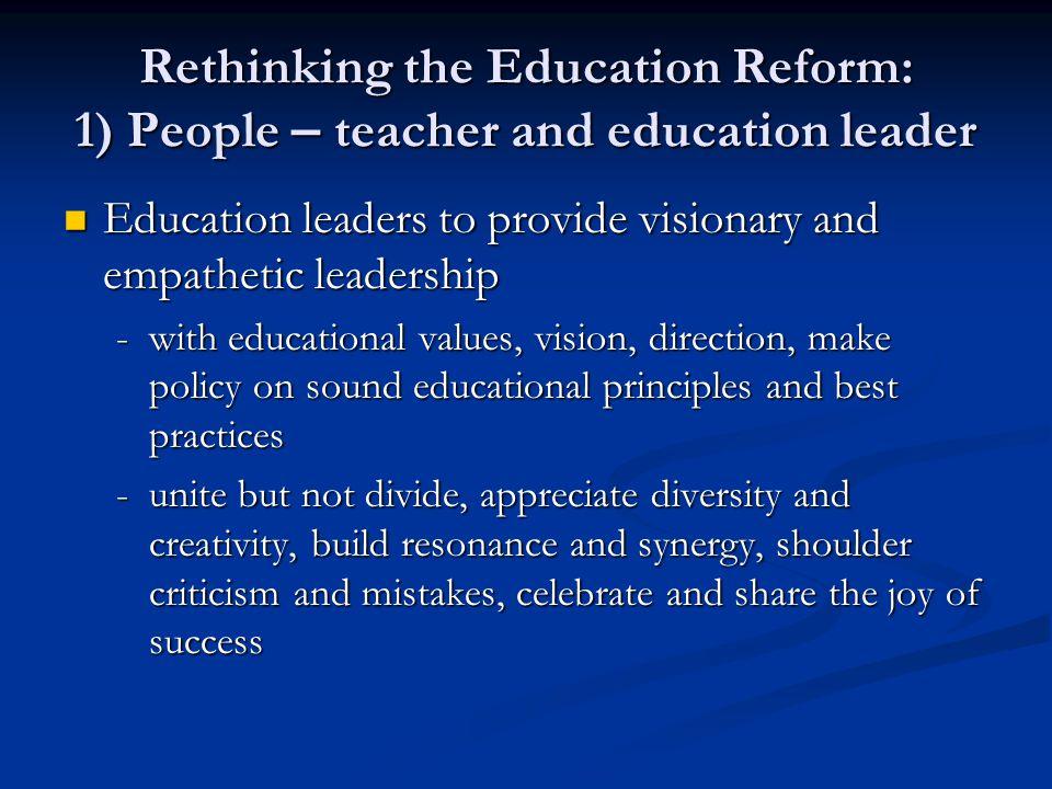 Rethinking the Education Reform: 1) People – teacher and education leader Education leaders to provide visionary and empathetic leadership Education l