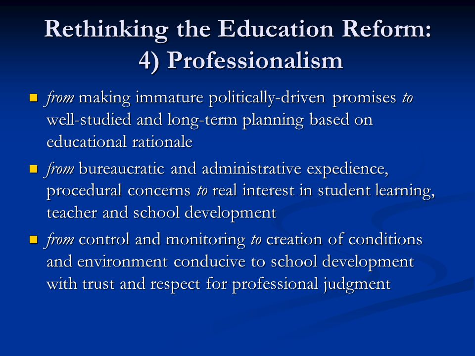Rethinking the Education Reform: 4) Professionalism from making immature politically-driven promises to well-studied and long-term planning based on educational rationale from making immature politically-driven promises to well-studied and long-term planning based on educational rationale from bureaucratic and administrative expedience, procedural concerns to real interest in student learning, teacher and school development from bureaucratic and administrative expedience, procedural concerns to real interest in student learning, teacher and school development from control and monitoring to creation of conditions and environment conducive to school development with trust and respect for professional judgment from control and monitoring to creation of conditions and environment conducive to school development with trust and respect for professional judgment
