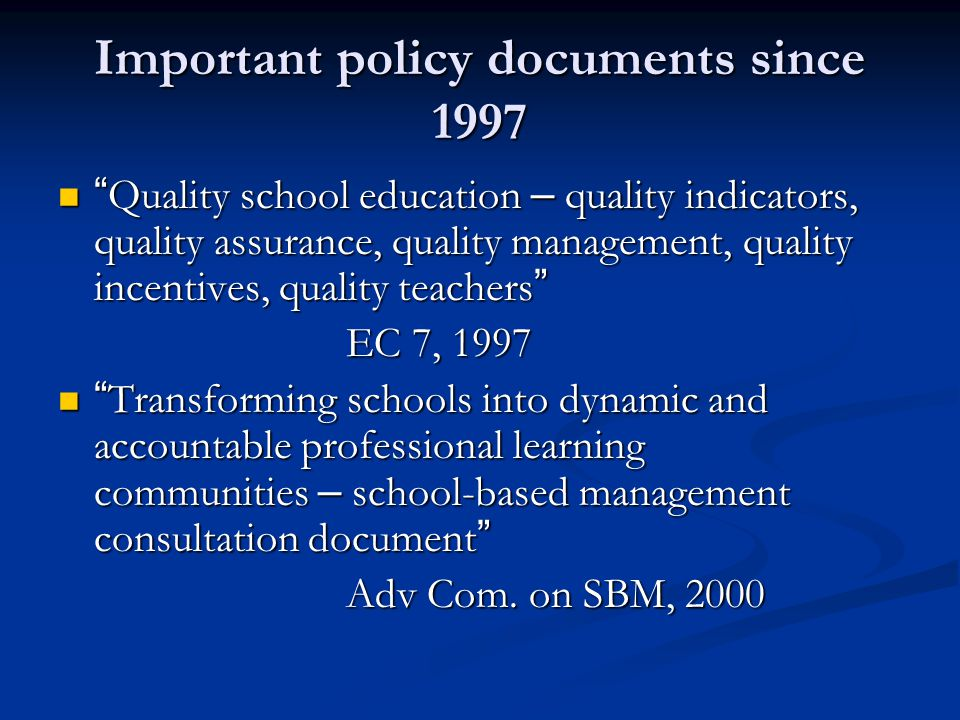 Important policy documents since 1997 Quality school education – quality indicators, quality assurance, quality management, quality incentives, quality teachers Quality school education – quality indicators, quality assurance, quality management, quality incentives, quality teachers EC 7, 1997 Transforming schools into dynamic and accountable professional learning communities – school-based management consultation document Transforming schools into dynamic and accountable professional learning communities – school-based management consultation document Adv Com.