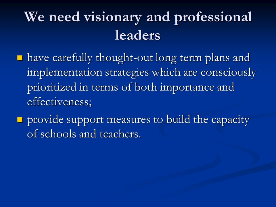 We need visionary and professional leaders have carefully thought-out long term plans and implementation strategies which are consciously prioritized in terms of both importance and effectiveness; have carefully thought-out long term plans and implementation strategies which are consciously prioritized in terms of both importance and effectiveness; provide support measures to build the capacity of schools and teachers.