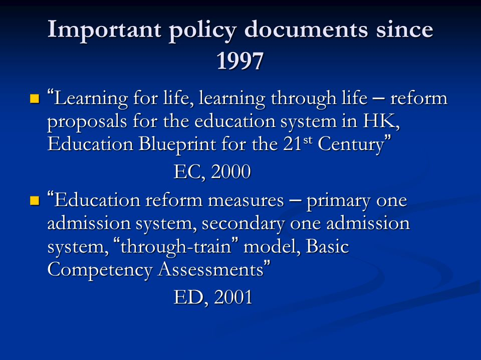 Important policy documents since 1997 Learning for life, learning through life – reform proposals for the education system in HK, Education Blueprint for the 21 st Century Learning for life, learning through life – reform proposals for the education system in HK, Education Blueprint for the 21 st Century EC, 2000 Education reform measures – primary one admission system, secondary one admission system, through-train model, Basic Competency Assessments Education reform measures – primary one admission system, secondary one admission system, through-train model, Basic Competency Assessments ED, 2001