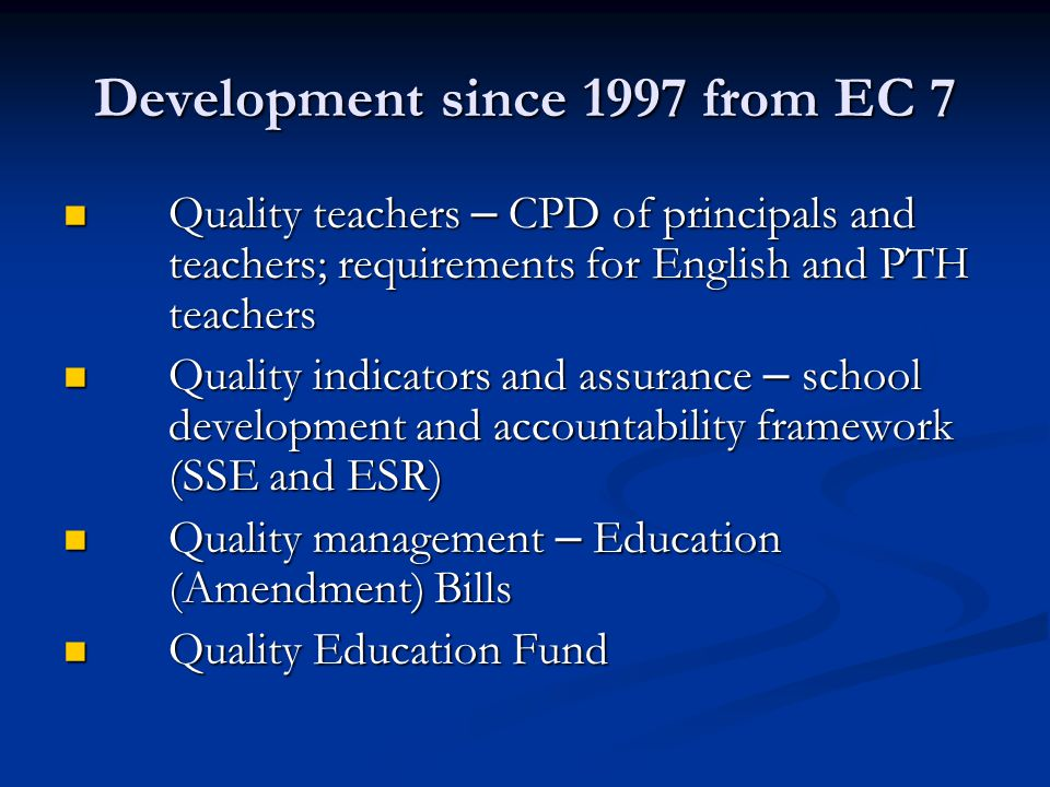 Development since 1997 from EC 7 Quality teachers – CPD of principals and teachers; requirements for English and PTH teachers Quality teachers – CPD of principals and teachers; requirements for English and PTH teachers Quality indicators and assurance – school development and accountability framework (SSE and ESR) Quality indicators and assurance – school development and accountability framework (SSE and ESR) Quality management – Education (Amendment) Bills Quality management – Education (Amendment) Bills Quality Education Fund Quality Education Fund