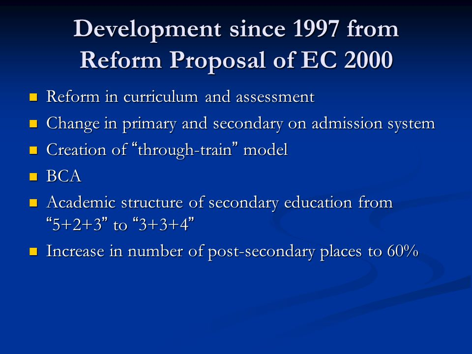 Development since 1997 from Reform Proposal of EC 2000 Reform in curriculum and assessment Reform in curriculum and assessment Change in primary and secondary on admission system Change in primary and secondary on admission system Creation of through-train model Creation of through-train model BCA BCA Academic structure of secondary education from 5+2+3 to 3+3+4 Academic structure of secondary education from 5+2+3 to 3+3+4 Increase in number of post-secondary places to 60% Increase in number of post-secondary places to 60%