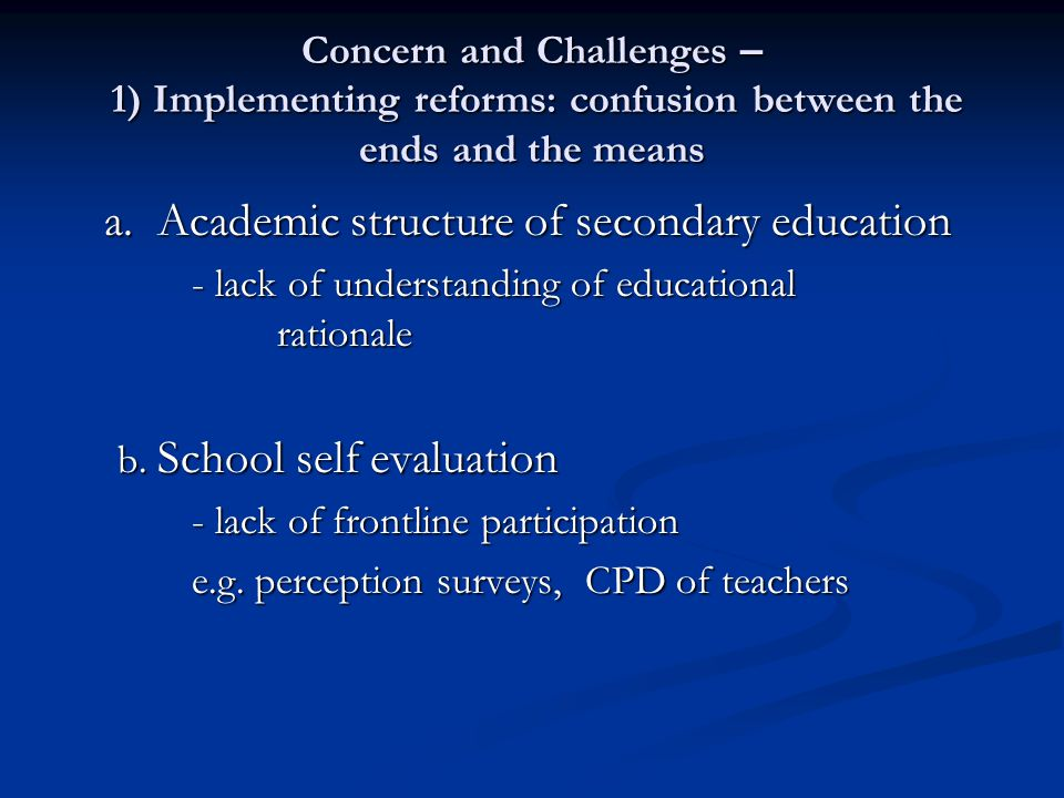 Concern and Challenges – 1) Implementing reforms: confusion between the ends and the means a. Academic structure of secondary education - lack of unde