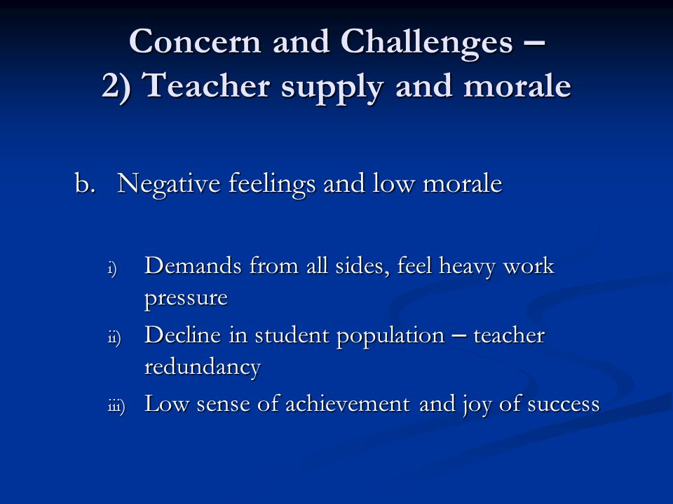 Concern and Challenges – 2) Teacher supply and morale b.Negative feelings and low morale i) Demands from all sides, feel heavy work pressure ii) Decline in student population – teacher redundancy iii) Low sense of achievement and joy of success