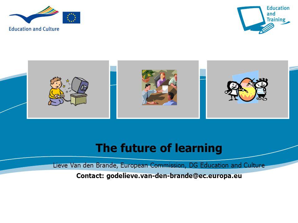 The future of learning Lieve Van den Brande, European Commission, DG Education and Culture Contact: godelieve.van-den-brande@ec.europa.eu