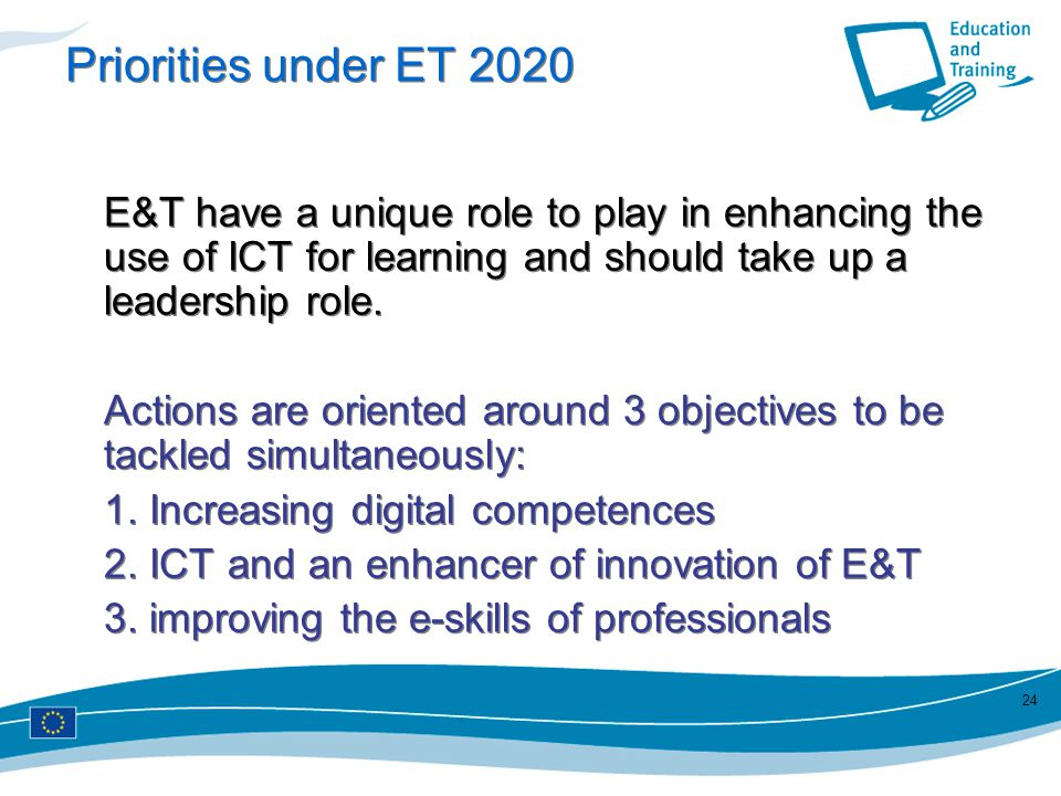 Priorities under ET 2020 E&T have a unique role to play in enhancing the use of ICT for learning and should take up a leadership role. Actions are ori