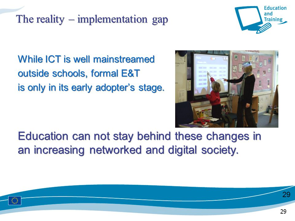 29 The reality – implementation gap While ICT is well mainstreamed outside schools, formal E&T is only in its early adopter's stage. Education can not