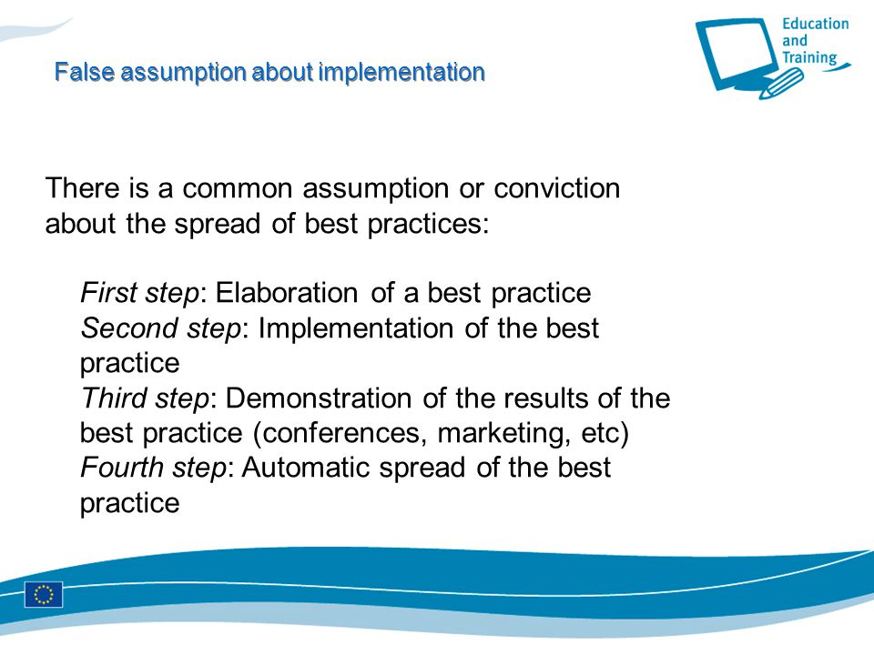 False assumption about implementation There is a common assumption or conviction about the spread of best practices: First step: Elaboration of a best