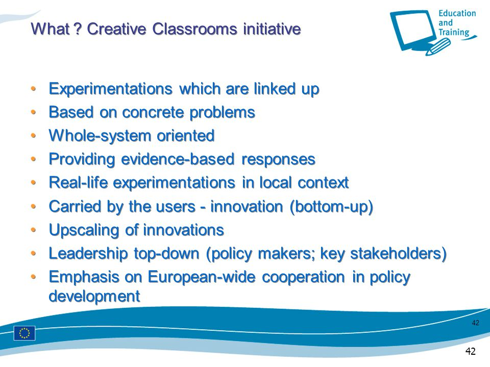 42 What ? Creative Classrooms initiative Experimentations which are linked up Based on concrete problems Whole-system oriented Providing evidence-base
