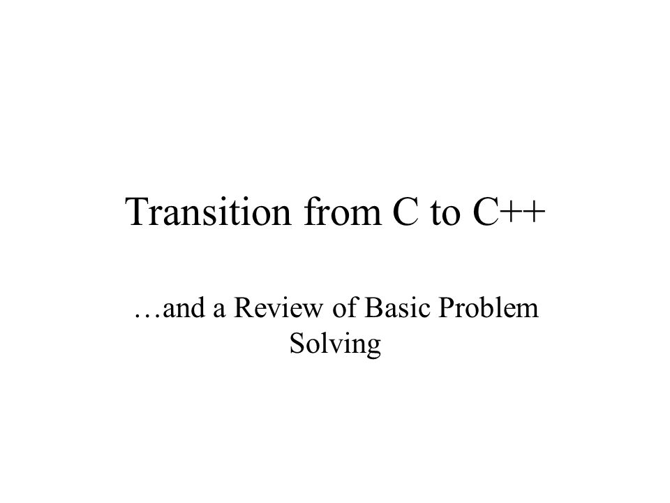 Transition from C to C++ …and a Review of Basic Problem Solving