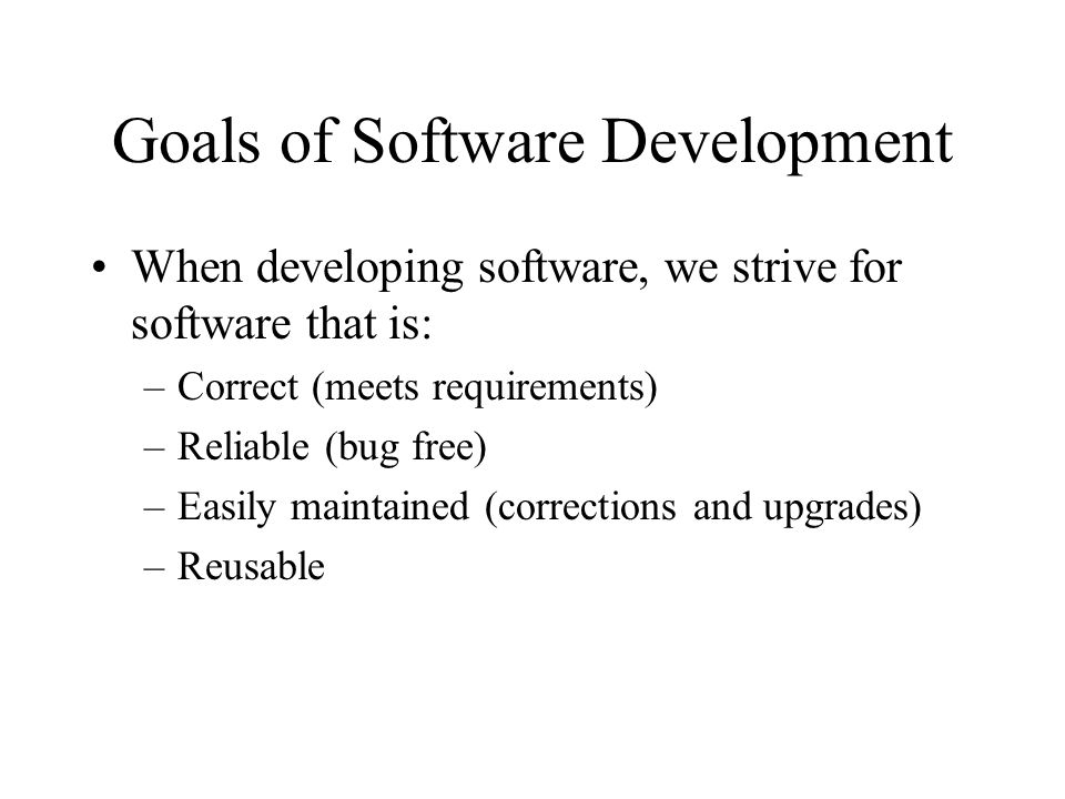 Goals of Software Development When developing software, we strive for software that is: –Correct (meets requirements) –Reliable (bug free) –Easily maintained (corrections and upgrades) –Reusable
