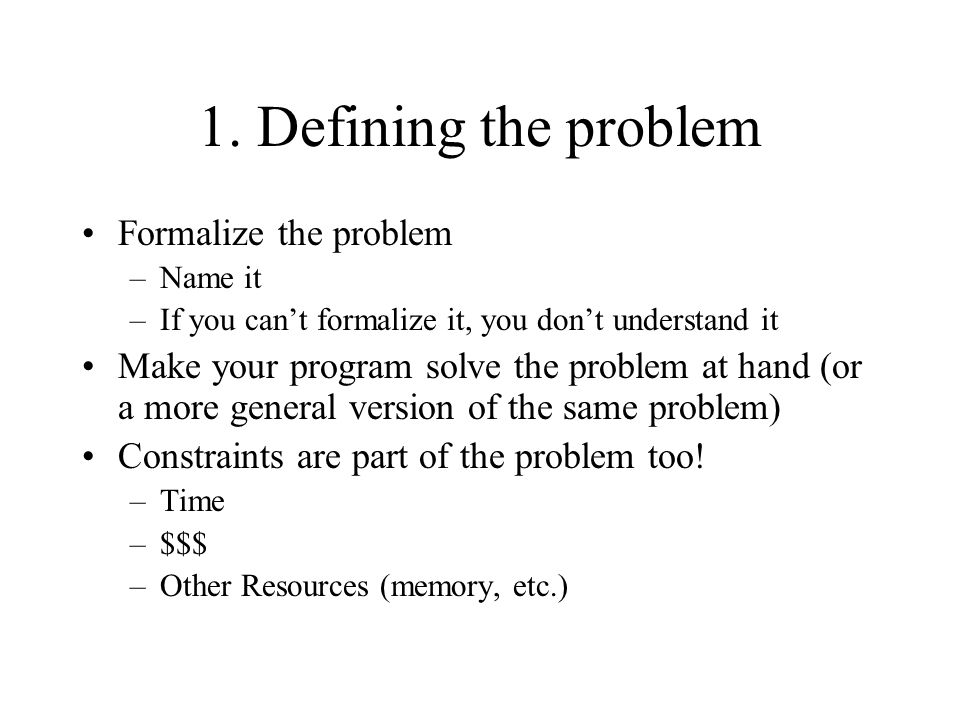1. Defining the problem Formalize the problem –Name it –If you can't formalize it, you don't understand it Make your program solve the problem at hand