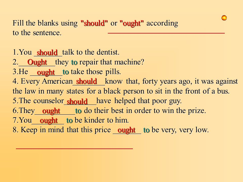 Fill the blanks using should or ought according to the sentence.