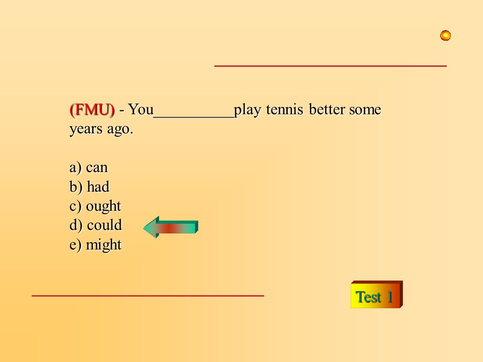 (FMU) - You__________play tennis better some years ago. a) can b) had c) ought d) could e) might Test 1