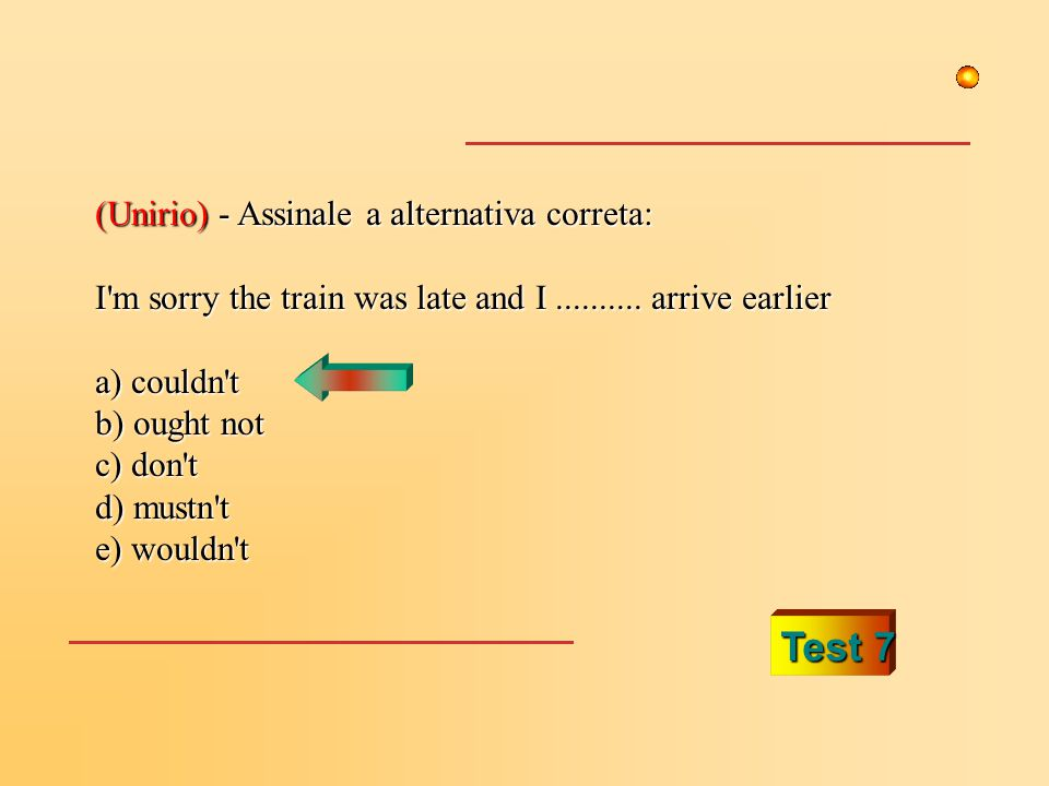 Test 7 (Unirio) - Assinale a alternativa correta: I'm sorry the train was late and I.......... arrive earlier a) couldn't b) ought not c) don't d) mus