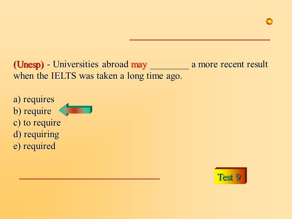 Test 9 (Unesp) - Universities abroad may ________ a more recent result when the IELTS was taken a long time ago. a) requires b) require c) to require