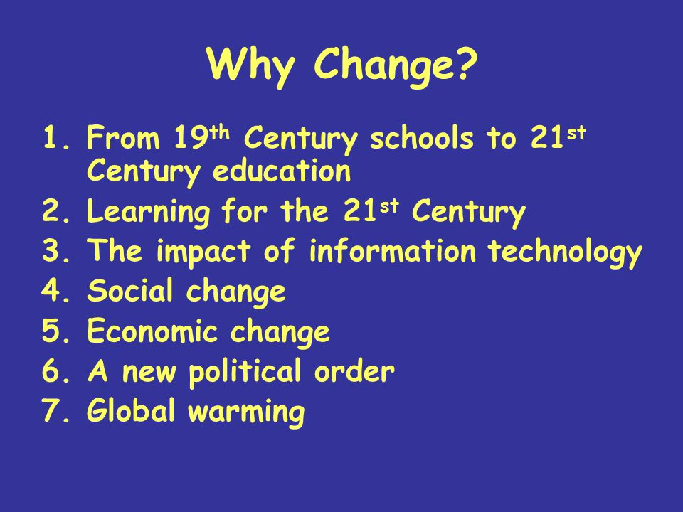 Why Change? 1.From 19 th Century schools to 21 st Century education 2.Learning for the 21 st Century 3.The impact of information technology 4.Social c