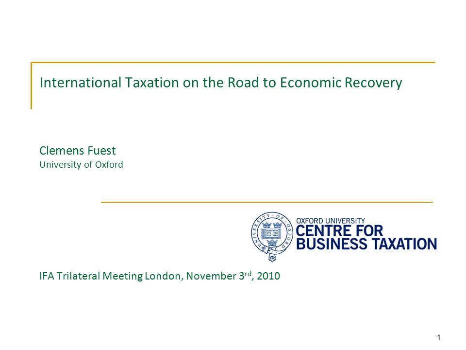 1 International Taxation on the Road to Economic Recovery Clemens Fuest University of Oxford IFA Trilateral Meeting London, November 3 rd, 2010