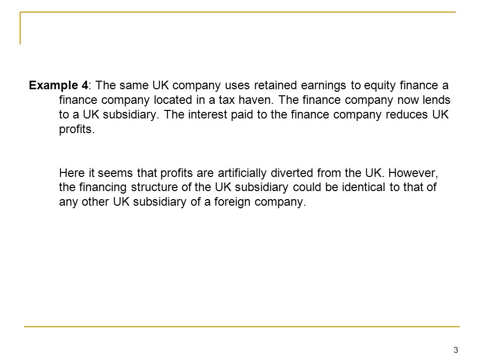 3 Example 4: The same UK company uses retained earnings to equity finance a finance company located in a tax haven. The finance company now lends to a
