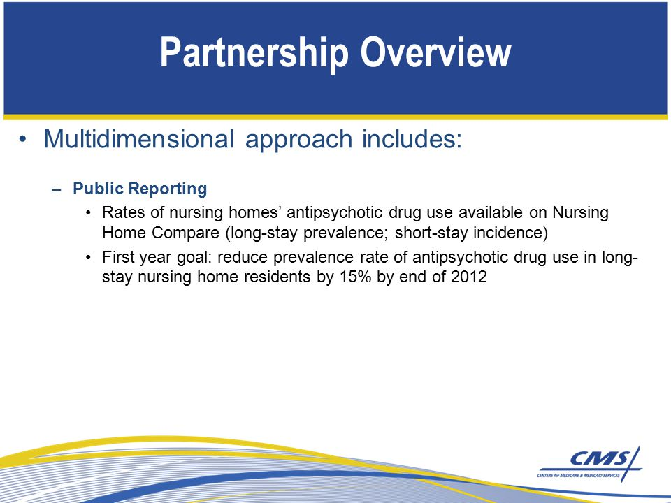 Partnership Overview Multidimensional approach includes: –Public Reporting Rates of nursing homes' antipsychotic drug use available on Nursing Home Compare (long-stay prevalence; short-stay incidence) First year goal: reduce prevalence rate of antipsychotic drug use in long- stay nursing home residents by 15% by end of 2012