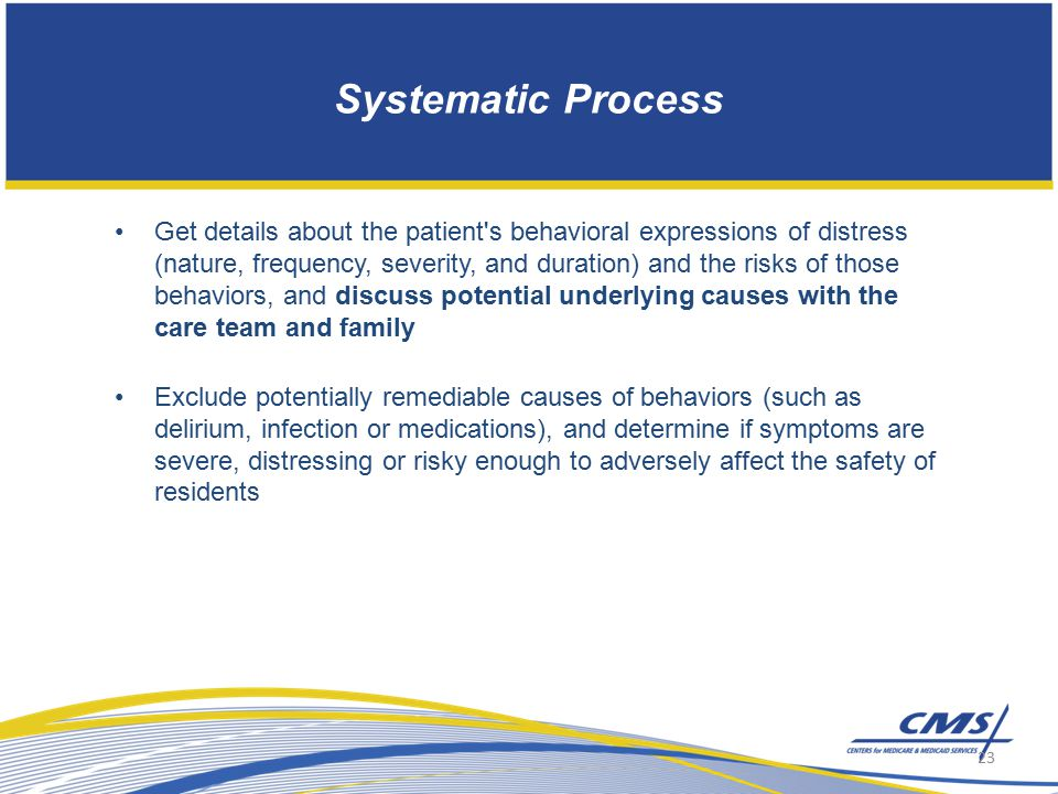Systematic Process Get details about the patient s behavioral expressions of distress (nature, frequency, severity, and duration) and the risks of those behaviors, and discuss potential underlying causes with the care team and family Exclude potentially remediable causes of behaviors (such as delirium, infection or medications), and determine if symptoms are severe, distressing or risky enough to adversely affect the safety of residents 23