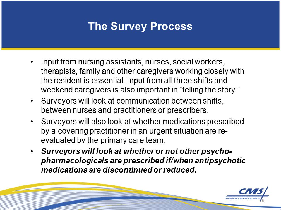 The Survey Process Input from nursing assistants, nurses, social workers, therapists, family and other caregivers working closely with the resident is essential.