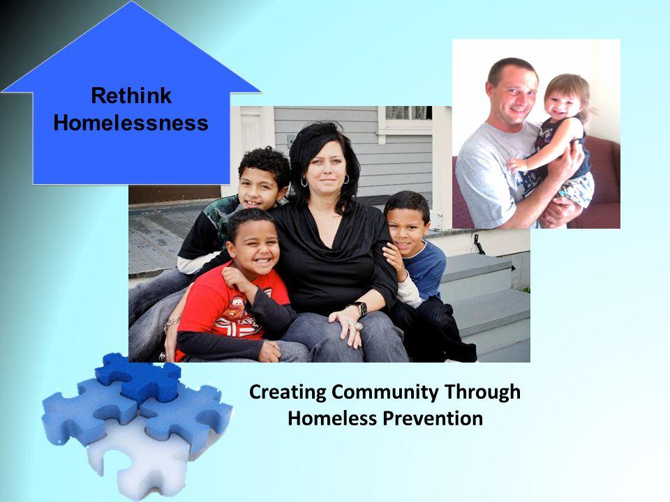 Creating Community Through Homeless Prevention April 23, 2013 Rethink Homelessness